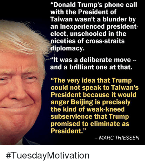 """Beijing, Donald Trump, and Memes: """"Donald Trump's phone call  with the President of  Taiwan wasn't a blunder by  an inexperienced president  elect, unschooled in the  niceties of cross-straits  diplomacy.  """"It was a deliberate move  and a brilliant one at that.  """"The very idea that Trump  could not speak to Taiwan's  President because it would  anger Beijing is precisely  the kind of weak-kneed  subservience that Trump  promised to eliminate as  President.""""  MARC THIESSEN #TuesdayMotivation"""