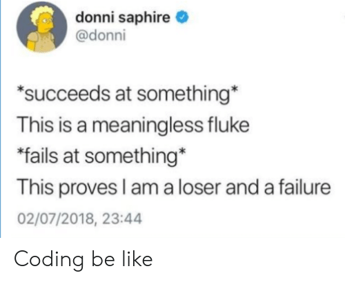 "Failure: donni saphire  @donni  ""succeeds at something  This is a meaningless fluke  fails at something*  This proves I am a loser and a failure  02/07/2018, 23:44 Coding be like"
