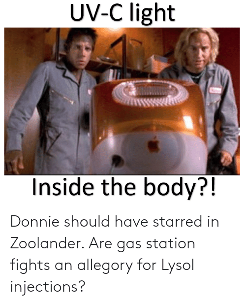 station: Donnie should have starred in Zoolander. Are gas station fights an allegory for Lysol injections?