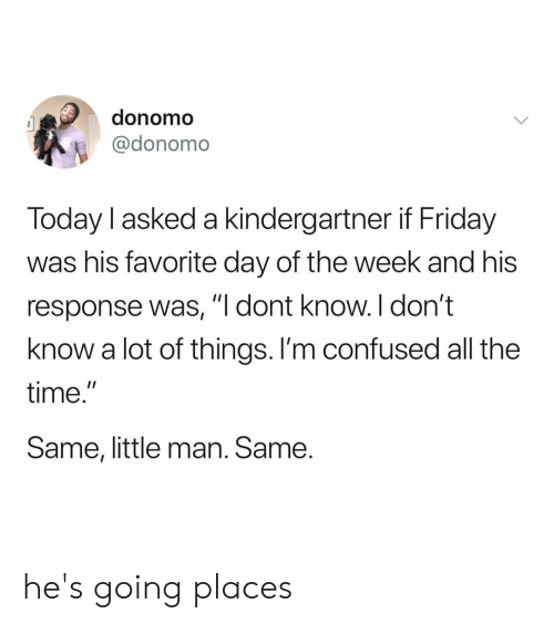 """Confused, Friday, and Time: donomo  @donomo  Today I asked a kindergartner if Friday  was his favorite day of the week and his  response was,""""I dont know.I don't  know a lot of things. l'm confused all the  time.  Same, little man. Same he's going places"""