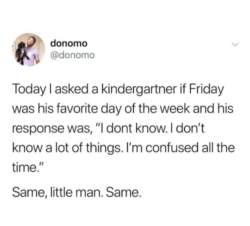 "Confused, Friday, and Time: donomo  @donomo  Today l asked a kindergartner if Friday  was his favorite day of the week and his  response was, ""I dont know.I don't  know a lot of things. I'm confused all the  time.""  Same, little man. Same."