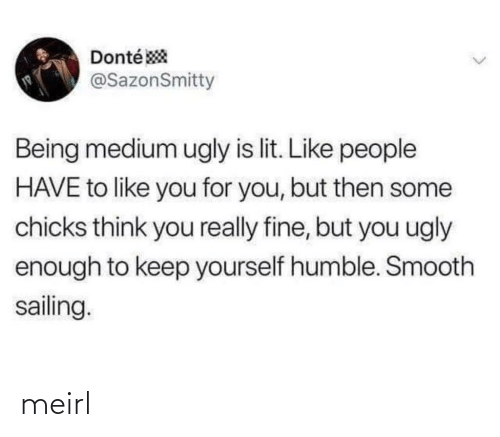 But Then: Donté *  @SazonSmitty  Being medium ugly is lit. Like people  HAVE to like you for you, but then some  chicks think you really fine, but you ugly  enough to keep yourself humble. Smooth  sailing.  <> meirl