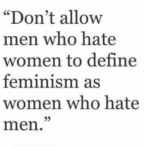 """Feminism: """"Don't allow  men who hatee  women to define  feminism as  women who hate  men  60"""