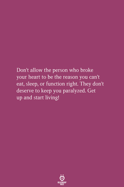 Heart, Living, and Reason: Don't allow the person who broke  your heart to be the reason you can't  eat, sleep, or function right. They don't  deserve to keep you paralyzed. Get  up and start living!