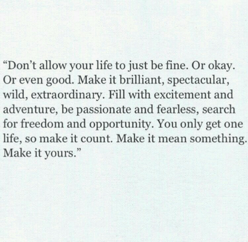 "Life, Good, and Mean: ""Don't allow your life to just be fine. Or okay.  Or even good. Make it brilliant, spectacular,  wild, extraordinary. Fill with excitement and  adventure, be passionate and fearless, search  for freedom and opportunity. You only get one  life, so make it count. Make it mean something  Make it yours  ."""