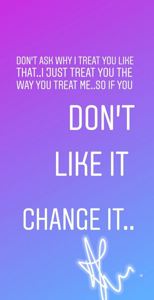 Change, Ask, and Why: DON'T ASK WHY I TREAT YOU LIKE  THAT..I JUST TREAT YOU THE  WAY YOU TREAT ME..SO IF YOU  DON'T  LIKE IT  CHANGE IT..