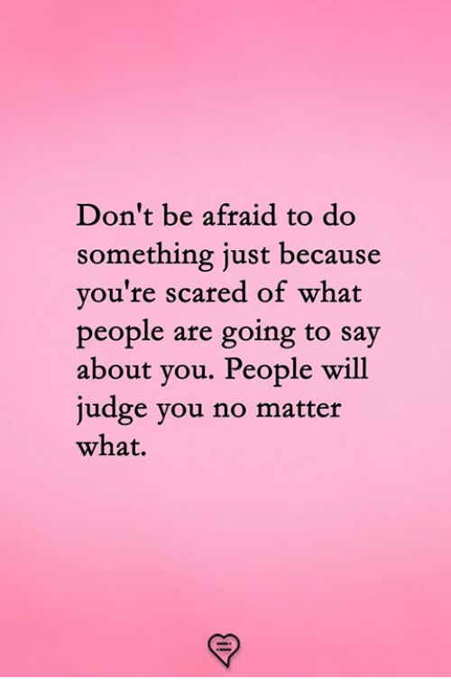 Memes, 🤖, and Judge: Don't be afraid to do  something just because  you're scared of what  people are going t  about you. People will  judge you no matter  what.  o say