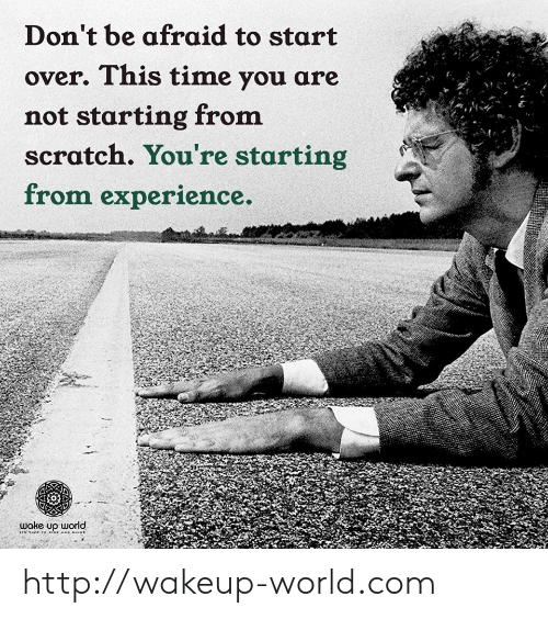 Http, Scratch, and Time: Don't be afraid to start  over. This time you are  not starting from  scratch. You're starting  from experience.  wake up world http://wakeup-world.com