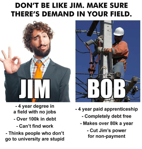 Be Like, Work, and Free: DON'T BE LIKE JIM. MAKE SURE  THERE'S DEMAND IN YOUR FIELD  IM BOB  4 year degree in  a field with no jobs  - Over 100k in debt  Can't find work  - Thinks people who don't  go to university are stupid  - 4 year paid apprenticeship  Completely debt free  Makes over 80k a year  Cut Jim's power  for non-payment