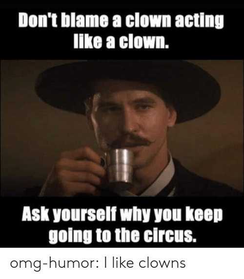 Omg, Tumblr, and Clowns: Don't blame a clown acting  like a clown.  Ask yourself why you keep  going to the circus. omg-humor:  I like clowns