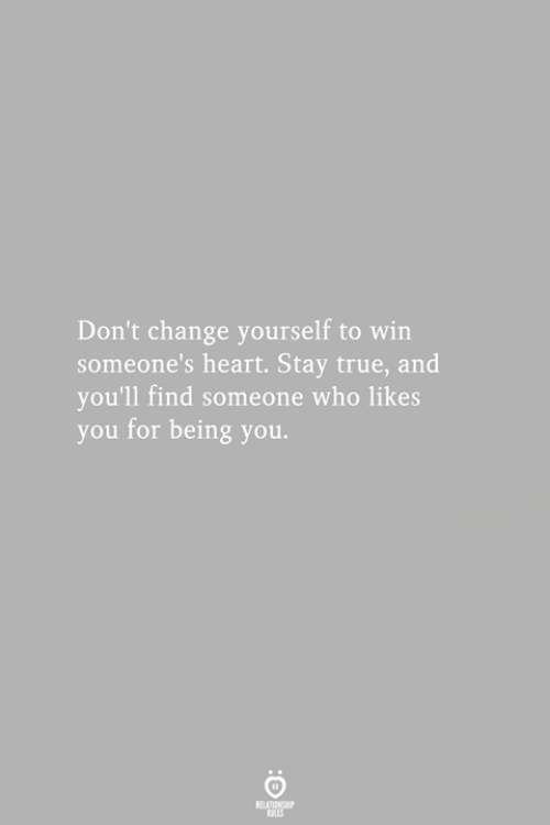True, Heart, and Change: Don't change yourself to win  someone's heart. Stay true, and  you'll find someone who likes  you for being you.