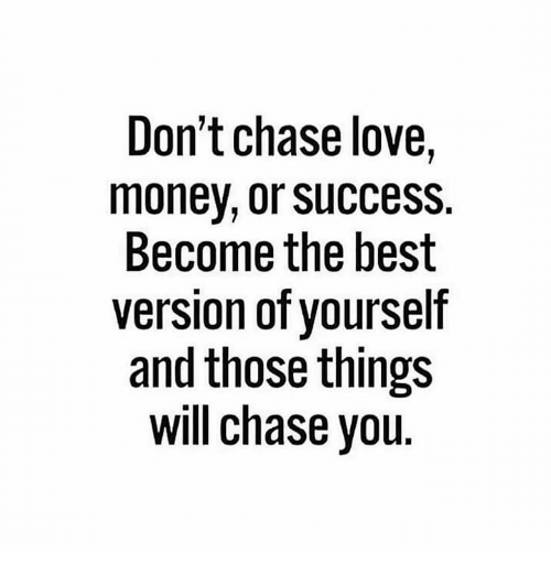 Love, Money, and Best: Don't chase love,  money, or success.  Become the best  version of vourself  and those things  will chase you.