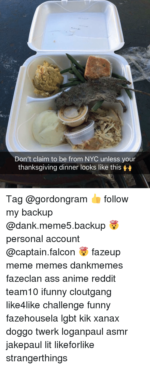kik: Don't claim to be from NYC unless your  thanksaiving dinner looks like this Tag @gordongram 👍 follow my backup @dank.meme5.backup 🤯 personal account @captain.falcon 🤯 fazeup meme memes dankmemes fazeclan ass anime reddit team10 ifunny cloutgang like4like challenge funny fazehousela lgbt kik xanax doggo twerk loganpaul asmr jakepaul lit likeforlike strangerthings