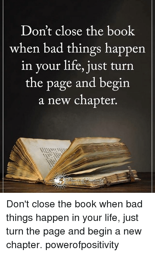 turn the page: Don't close the book  when bad things happen.  in your life, just turn  the page and begin  a new chapter. Don't close the book when bad things happen in your life, just turn the page and begin a new chapter. powerofpositivity