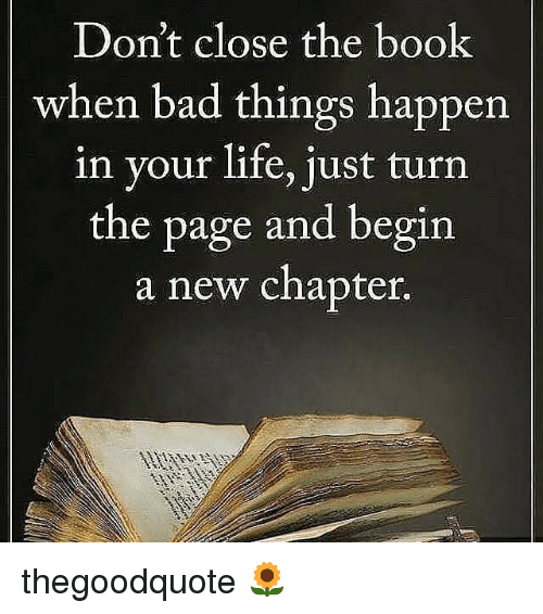turn the page: Don't close the book  when bad things happen  in your life, just turn  the page and begin  a new chapter. thegoodquote 🌻