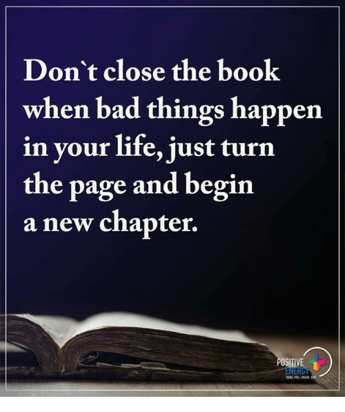 turn the page: Don't close the book  when bad things happen  in your life, just turn  the page and begin  a new chapter.  OSITIVE  NERG