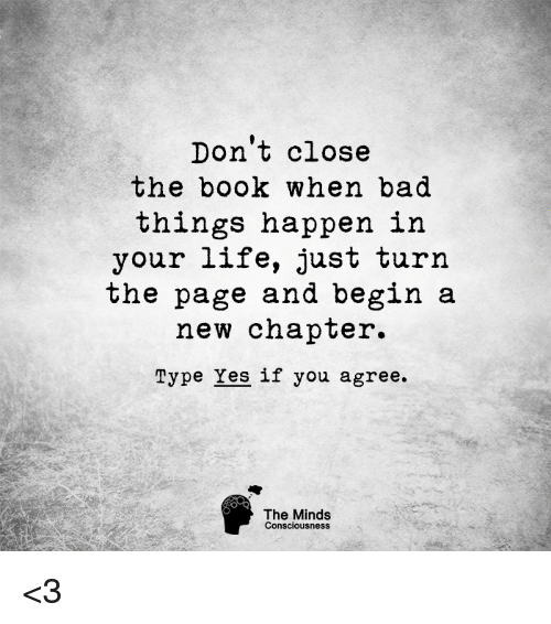 turn the page: Don't close  the book when bad  things happen in  your life, just turn  the page and begin a  new chapter.  Type Yes if you agree.  The Minds  Consciousness <3