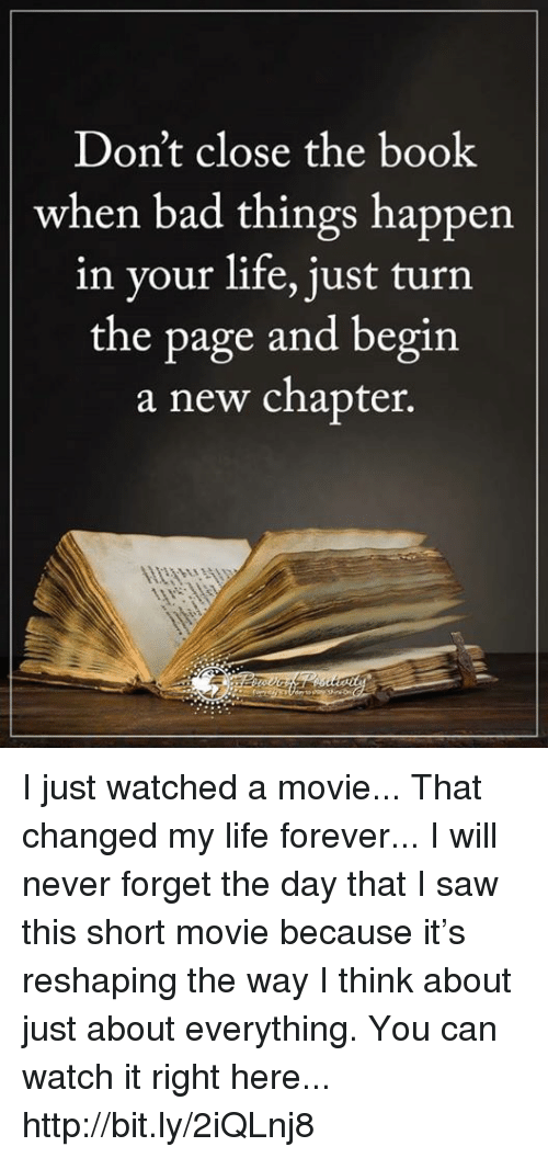 turn the page: Don't close the book  when bad things happen  in your life, just turn  the page and begin  a new chapter. I just watched a movie... That changed my life forever... I will never forget the day that I saw this short movie because it's reshaping the way I think about just about everything. You can watch it right here... http://bit.ly/2iQLnj8