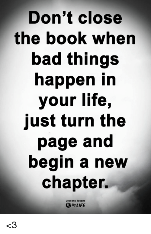 turn the page: Don't close  the booK when  bad things  happen in  your life,  just turn the  page and  begin a new  chapter.  Lessons Taught  By LIFE <3