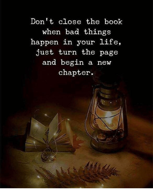 Bad, Life, and Book: Don't close the book  when bad things  happen in your life,  just turn the page  and begin a new  chapter
