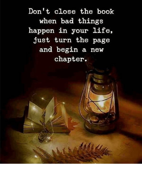 turn the page: Don't close the book  when bad things  happen in your life,  just turn the page  and begin a new  chapter.