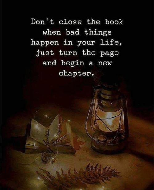Love for Quotes: Don't close the book  when bad things  happen in your life,  just turn the page  and begin  a new  chapter
