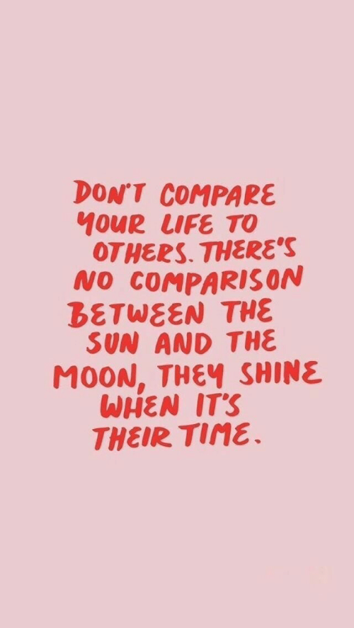 shine: DON'T COMPARE  10UR LIFE TO  OTHERS. THERE'S  NO COMPARIS ON  BETWEEN THE  SUN AND THE  M0ON, THEY SHINE  WHEN IT'S  THEIR TIME.