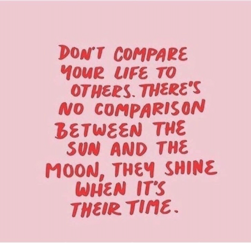 shine: DON'T COMPARE  40UR LIFE TO  OTHERS. THERE'S  NO COMPARIS ON  BETWEEN THE  SUN AND THE  M0ON, THEY SHINE  WHEN IT'S  THEIR TIME