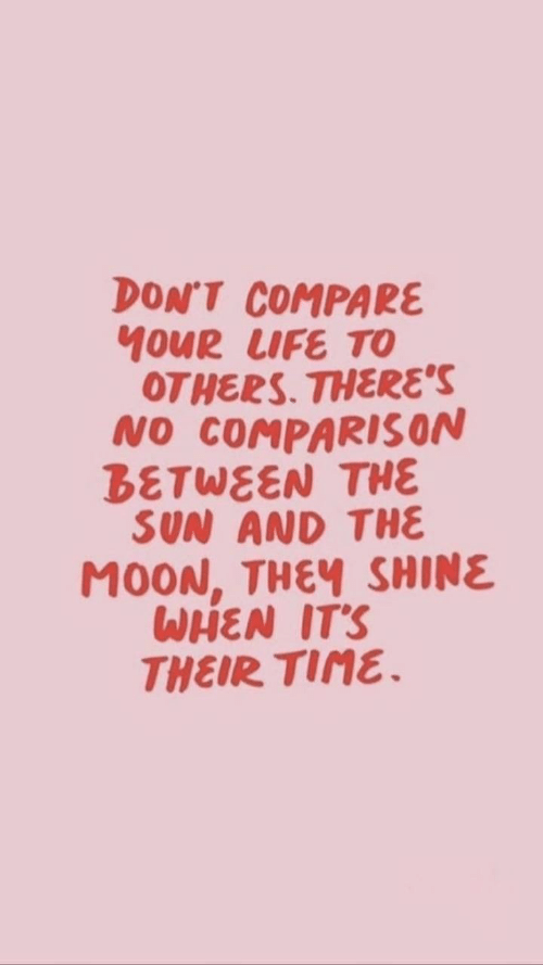 Moon, Sun, and The Sun: DON'T COMPARE  MOUR LUFE TO  OTHERS. THERES  NO COMPARISON  BETWEEN THE  SUN AND THE  MOON, THEV SHINE  WHEN ITS  THEIR TINE.