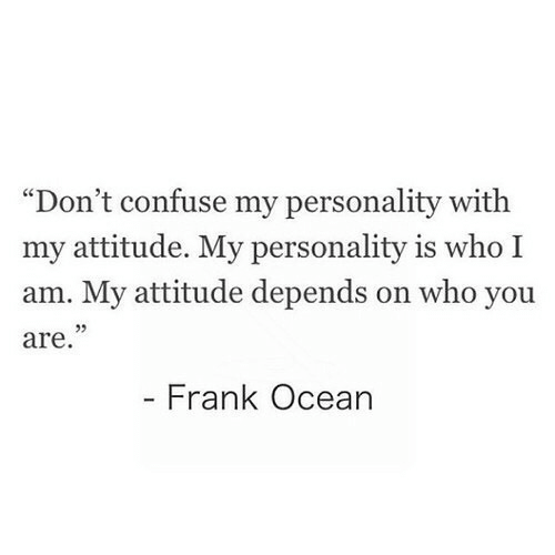 """frank: """"Don't confuse my personality with  my attitude. My personality is who I  am. My attitude depends on who you  are  Frank Ocean"""