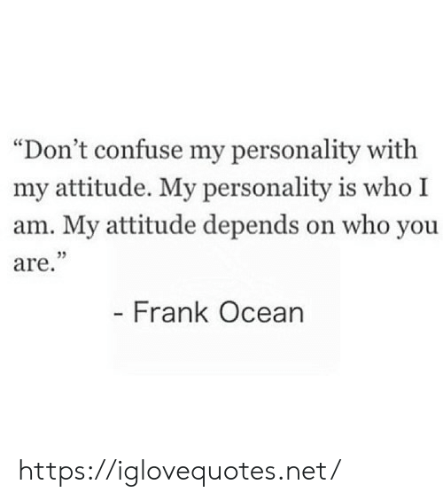 """frank: """"Don't confuse my personality with  my attitude. My personality is who I  am. My attitude depends on who you  are.""""  - Frank Ocean https://iglovequotes.net/"""
