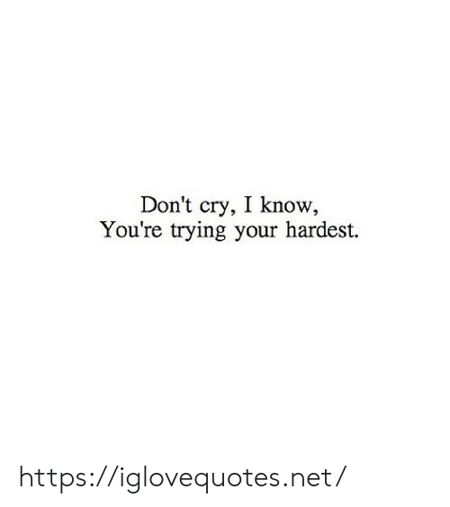 Know Youre: Don't cry, I know  You're trying your hardest. https://iglovequotes.net/