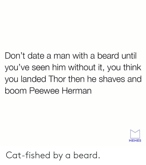 A Beard: Don't date a man with a beard until  you've seen him without it, you think  you landed Thor then he shaves and  boom Peewee Herman  MEMES Cat-fished by a beard.