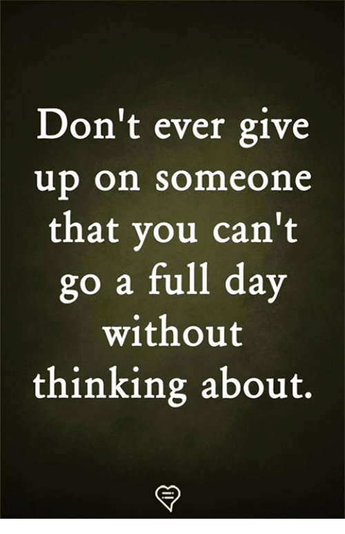Memes, 🤖, and Day: Don't ever give  up on someone  that you can't  go a full day  without  thinking about.