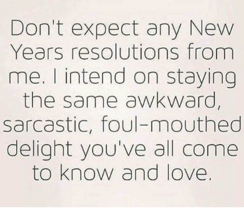 Love, Memes, and New Year's Resolutions: Don't expect any New  Years resolutions from  me. I intend on staying  the same awkward,  sarcastic, foul-mouthed  delight you've all come  to know and love.