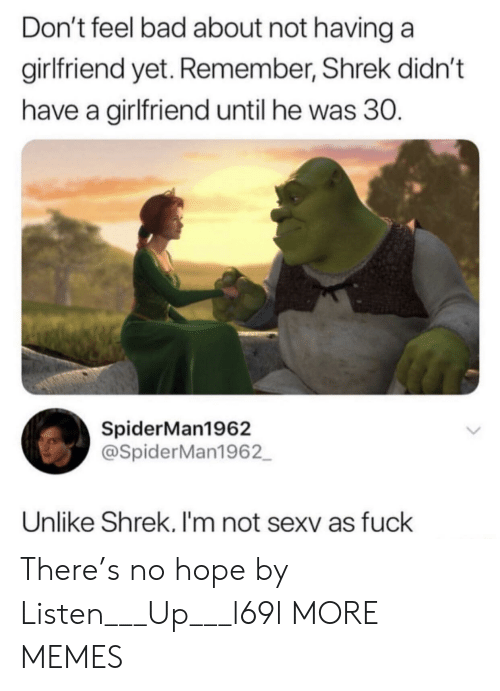 Bad, Dank, and Memes: Don't feel bad about not having a  girlfriend yet. Remember, Shrek didn't  have a girlfriend until he was 30.  SpiderMan1962  @SpiderMan1962  Unlike Shrek. I'm not sexv as fuck There's no hope by Listen___Up___l69l MORE MEMES