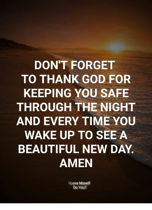 Beautiful, God, and Love: DON'T FORGET  TO THANK GOD FOR  KEEPING YOU SAFE  THROUGH THE NIGHT  AND EVERY TIME YOU  WAKE UP TO SEE A  BEAUTIFUL NEW DAY.  AMEN  I Love Myself  Do You?