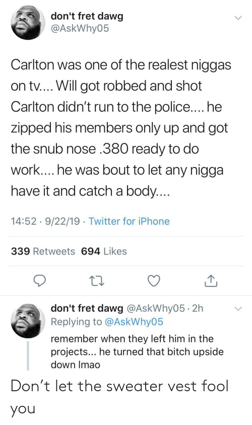 dawg: don't fret dawg  @AskWhy05  Carlton was one of the realest niggas  on tv.... Will got robbed and shot  Carlton didn't run to the police.... he  zipped his members only up and got  the snub nose .380 ready to do  work.... he was bout to let any nigga  have it and catch a body....  14:52 9/22/19 Twitter for iPhone  339 Retweets 694 Likes  don't fret dawg @AskWhy05 2h  Replying to @AskWhy05  remember when they left him in the  projects... he turned that bitch upside  down Imao Don't let the sweater vest fool you
