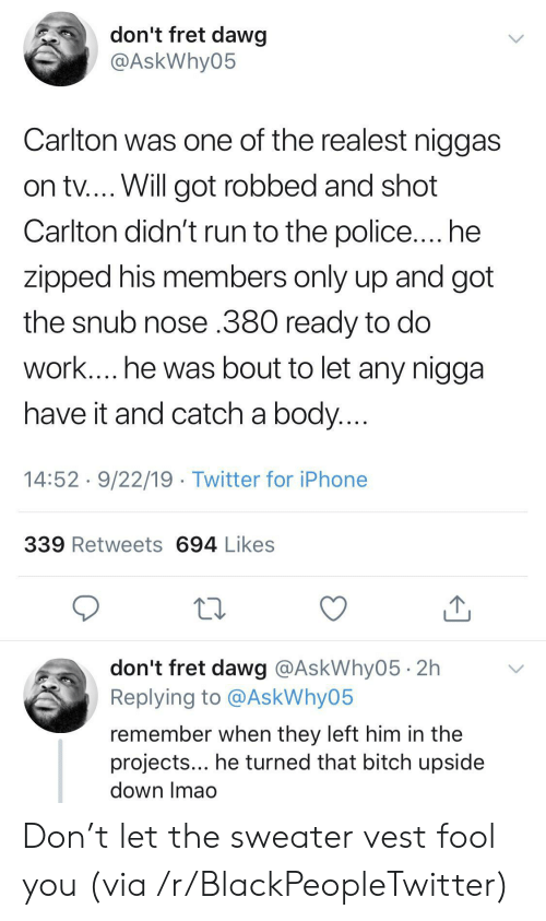 dawg: don't fret dawg  @AskWhy05  Carlton was one of the realest niggas  on tv.... Will got robbed and shot  Carlton didn't run to the police.... he  zipped his members only up and got  the snub nose .380 ready to do  work.... he was bout to let any nigga  have it and catch a body....  14:52 9/22/19 Twitter for iPhone  339 Retweets 694 Likes  don't fret dawg @AskWhy05 2h  Replying to @AskWhy05  remember when they left him in the  projects... he turned that bitch upside  down Imao Don't let the sweater vest fool you (via /r/BlackPeopleTwitter)