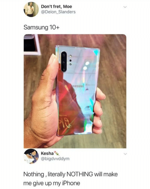 Samsung: Don't fret, Moe  @Deion Slanders  Samsung 10+  AMSUNG  Kesha  @bigdvvddym  Nothing, literally NOTHING will make  me give up my iPhone