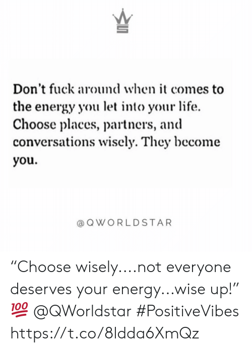"Energy, Life, and Fuck: Don't fuck around when it comes to  the energy you let into your life  Choose places, partners, and  conversations wisely. They become  you.  @ QWORLDSTAR ""Choose wisely....not everyone deserves your energy...wise up!"" 💯 @QWorldstar #PositiveVibes https://t.co/8ldda6XmQz"