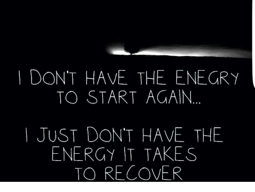 Energy, Just, and  Dont: DON'T HAVE THE ENEGRY  TO START AGAIN  | JUST DON'T HAVE THE  ENERGY IT TAKES  TO RECOVER