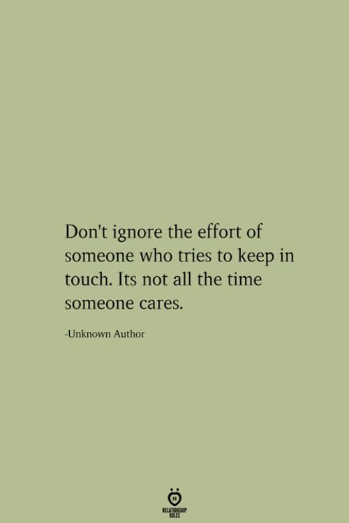 Time, All The, and All the Time: Don't ignore the effort of  someone who tries to keep in  touch. Its not all the time  someone cares.  -Unknown Author  RELATIONSHIP  ES