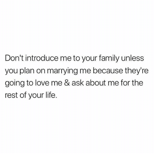 Family, Life, and Love: Don't introduce me to your family unless  you plan on marrying me because they're  going to love me & ask about me for the  rest of your life.