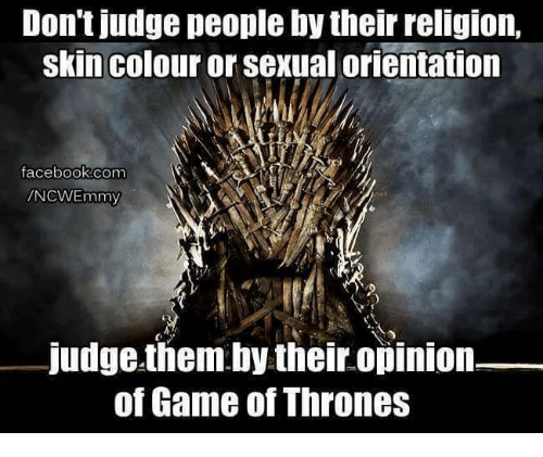 Opinionating: Don't judge people by their religion,  skin colour or sexual orientation  facebook.com  mmy  judge them by their opinion  of Game of Thrones