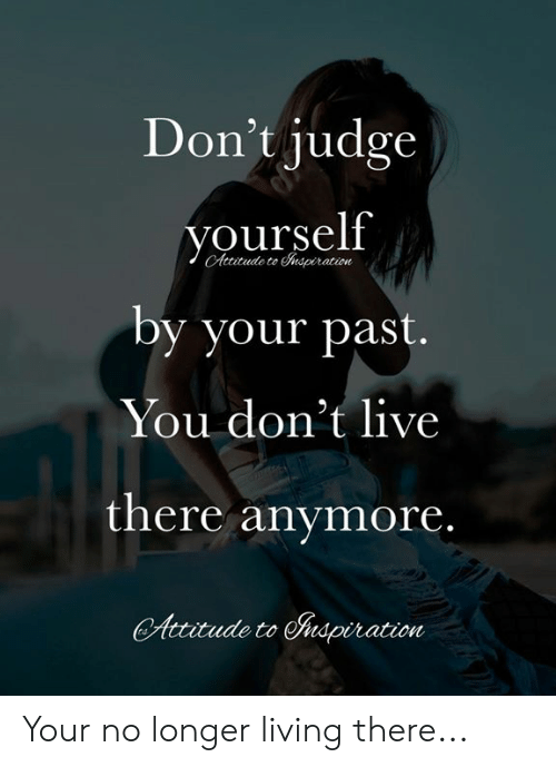 Memes, Live, and Attitude: Don't judge  yourself  CAttitude to spiration  by your past.  You don't live  there anymore.  Attitude to Auspiration Your no longer living there...
