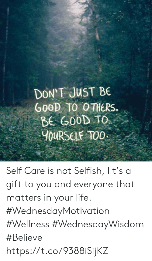 Life, Good, and Believe: DON'T JUST BE  GooD TO OTHERS  BE GOOD TO  YOURSELF TOO Self Care is not Selfish, I t's a gift  to you and everyone that  matters in your life.  #WednesdayMotivation #Wellness #WednesdayWisdom #Believe https://t.co/9388iSijKZ