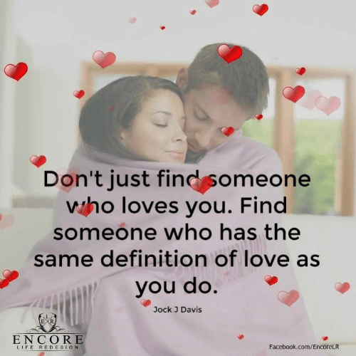 Facebook, Life, and Love: Don't just find someone  who loves you. Find  someone who has the  same definition of love as  you do.  Jock J Davis  ENCORE  LIFE REDESIGN  Facebook.com/EncoreLR