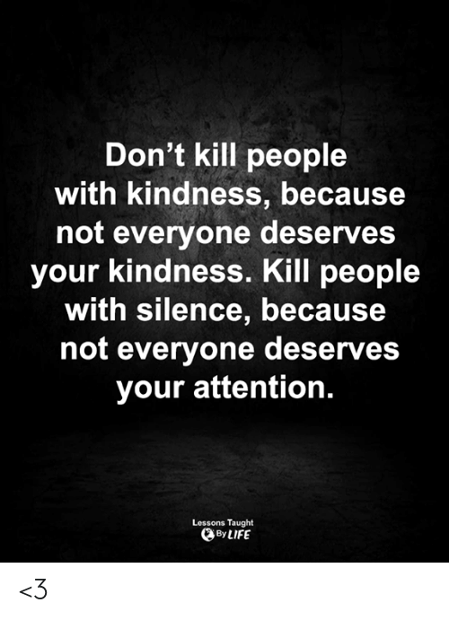 Love for Quotes: Don't kill people  with kindness, because  not everyone deserves  your kindness. Kill people  with silence, because  not everyone deserves  your attention.  Lessons Taught  By LIFE <3