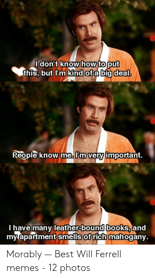 will ferrell memes: don't know how toput  this, but lm kind ofabig deal  Reople know me, Im very important,  l have many leather bound bookS,and  my apartment smells of rich mahogany. Morably — Best Will Ferrell memes - 12 photos